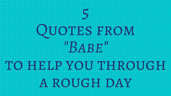 5 Quotes from \'Babe\' to Help You Through a Rough Day ...